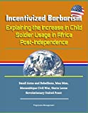 Incentivized Barbarism: Explaining the Increase in Child Soldier Usage in Africa Post-Independence -...