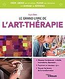 """Le grand livre de l'art-thérapie: Dépasser les épreuves : maladie, traumatisme, dépression... Façonner un nouveau """"je"""". Trouver les leviers de la transformation"""
