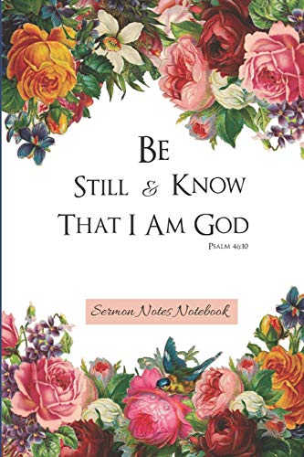 Sermon Notes Notebook: Be Still And Know That I Am God Psalm 46:10 |Floral Sermon Journal For Women To Write In, Reflect,Record And Study - 120 Pages - 6x9 (Floral-design-tools)