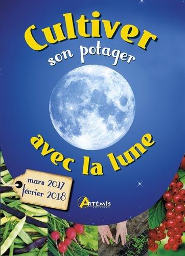 Cultiver son potager avec la lune : Mars 2017 - Février 2018