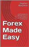 Forex Made Easy : Secrets de gagner de l'argent grâce au Forex  Sans utiliser des indicateurs ou des compétences techniques  Et seulement 30 minutes par jour