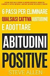 Gli unici 6 passi di cui hai bisogno per eliminare qualsiasi cattiva abitudine e adottare abitudini positive: Sistema usato dalle persone di maggior successo al mondo per eliminare le cattive