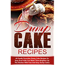 Dump Cake Recipes: 45 Family Favorites Dump Cake Recipes So Easy Even Kids Can Make Them-Brighten Up The Kitchen With Fast And Easy Dump Cakes (Dump Cakes, ... Dump Dinners, Dump Meals) (English Edition)