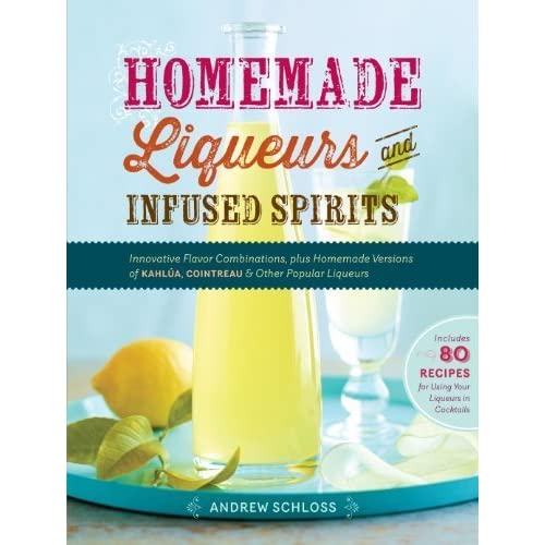 Homemade Liqueurs and Infused Spirits: Innovative Flavor Combinations, Plus Homemade Versions of Kahlúa, Cointreau, and Other Popular Liqueurs by Andrew Schloss(2013-11-19)