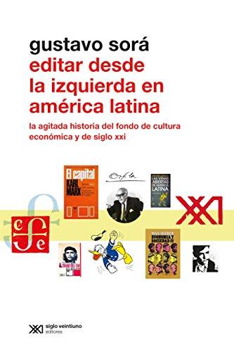 Editar desde la Izquierda en América Latina: La agitada historia del Fondo de Cultura Económica y de Siglo XXI (Metamorfosis) por Gustavo Sorá