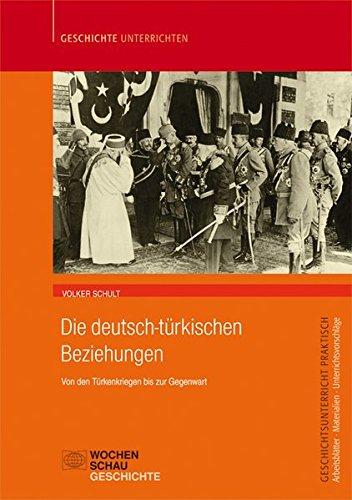 Deutsch-türkische Beziehungen: Von den Türkenkriegen bis zur gegenwart (Geschichtsunterricht praktisch)