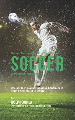 Devenir Mentalement Plus Résistance au Soccer en utilisant la Méditation: Utiliser la Visualisation pour Contrôler la Peur, l'Anxiété et le Doute par Joseph Correa (Instructeur de Méditation Certifié)
