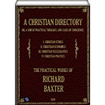 A Christian Directory (complete - Volume 1, 2, 3 & 4 of 4): A SUM OF PRACTICAL THEOLOGY AND CASES OF CONSCIENCE (English Edition)