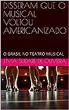 DISSERAM QUE O MUSICAL VOLTOU AMERICANIZADO: O BRASIL NO TEATRO MUSICAL (Portuguese Edition)