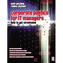 Corporate Politics for IT Managers: How to get Streetwise (Computer Weekly Professional)