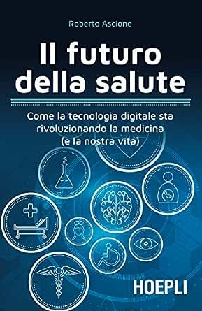 Il Futuro Della Salute Come La Tecnologia Digitale Sta Rivoluzionando La Medicina E La Nostra Vita Ebook Ascione Roberto Amazon It Kindle Store
