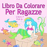 Libro Da Colorare Per Ragazze Libro 7 Età 6+: Belle immagini come animali, unicorni, fate, sirene, principesse, cavalli, gatti e cani per bambini dai 6 anni in su
