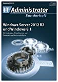 Windows Server 2012 R2 und Windows 8.1: Administration, Virtualisierung und Einsatz als Applikationsplattform (IT-Administrator Sonderheft 2014)