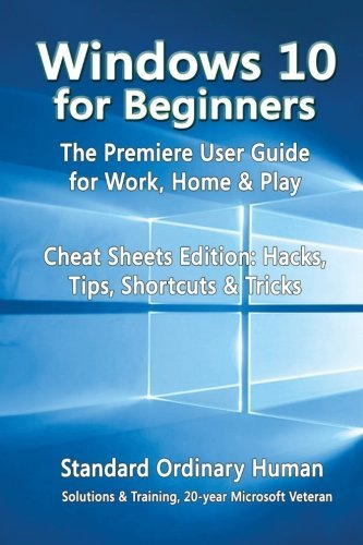 Windows 10 for Beginners. The Premiere User Guide for Work, Home & Play.: Cheat Sheets Edition: Hacks, Tips, Shortcuts & Tricks. by Ordinary Human (2015-08-27)