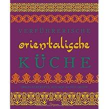 Verführerische Orientalische Küche: Originalrezepte aus dem Nahen Osten
