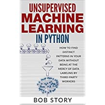 Unsupervised Machine Learning in Python: How to Find Distinct Patterns in Your Data Without Being at the Mercy of Data Labeling by Third-Party Workers (English Edition)