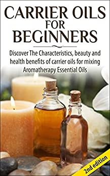 Carrier Oils for Beginners 2nd Edition: Discover the Characteristics and Beauty and Health Benefits of Carrier Oils For mixing Aromatherapy Essential Oils ... Hair Loss, Coconut Oil) (English Edition) par [P, Lindsey]