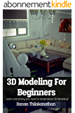 3D Modeling For Beginners: Learn everything you need to know about 3D Modeling! (English Edition)
