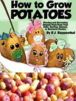 How to Grow Potatoes: Planting and Harvesting Organic Food From Your Patio, Rooftop, Balcony, or Backyard Garden (Booklet) by [Ruppenthal, R.J.]