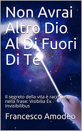 Non Avrai Altro Dio Al Di Fuori Di Te: Il segreto della vita è racchiuso nella frase: Visibilia Ex Invisibilibus  (Italian Edition)