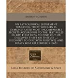 An Astrological Judgement Touching Theft Wherein Is Demonstrated Most Incomparable Secrets According to the Best Rules in Art: First How to Find Out or Discover Theft or Theeves ...: Secondly to Discover Fugitives and Beasts Lost or Strayed (1665) (Paperback) - Common