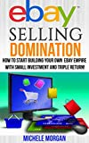 EBAY SELLING DOMINATION: How to Start Building Your Own eBay Empire with Small Investment and Triple Return! (Ebay Selling, Online Marketing Social Marketing) ... Social Selling, Ebay Policies, Ebay Funds)