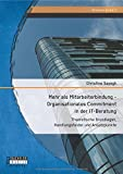 Mehr als Mitarbeiterbindung - Organisationales Commitment in der It-Beratung: Theoretische Grundlagen, Handlungsfelder und Ansatzpunkte