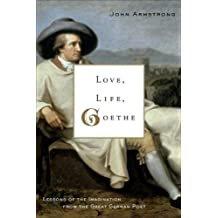 Love, Life, Goethe: Lessons of the Imagination from the Great German Poet by John Armstrong (2007-01-09)