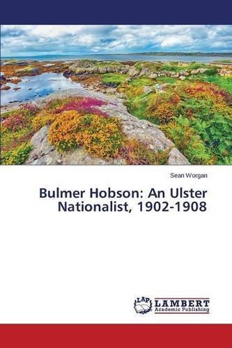 bulmer-hobson-an-ulster-nationalist-1902-1908-by-sean-worgan-2015-10-16