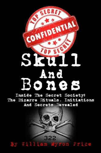Skull And Bones: Inside The Secret Society: The Bizarre Rituals, Initiations And Secrets Revealed: Volume 1 (Conspiracy Theories)