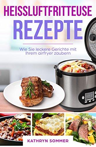 Heißluftfritteuse Rezepte - Wie Sie leckere Gerichte mit Ihrem airfryer zaubern: Heißluft Friteuse, Heißluftfritöse Rezepte, Heissluftfriteuse Kochbuch