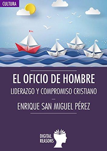 El oficio de hombre: Liderazgo y compromiso cristiano (Argumentos para el s. XXI nº 30) por Enrique San Miguel Pérez