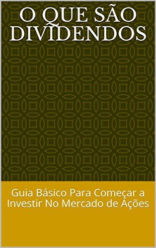 O Que São Dividendos: Guia Básico Para Começar a Investir No Mercado de Ações (Portuguese Edition)