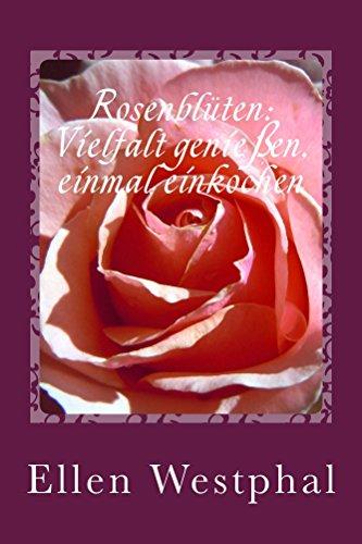 Rosenblüten: Vielfalt genießen, einmal einkochen: Süße Aufstrich-Variationen mit der Königin der Blumen