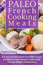 Paleo French Cooking Meals: Eat Your Favorite French Food with Dozens of Delicious French Recipes by Angelina Dylon (2015-03-02)