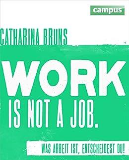 work is not a job: Was Arbeit ist, entscheidest du! von [Bruns, Catharina]