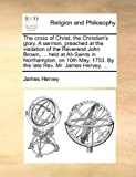 The cross of Christ, the Christian's glory. A sermon, preached at the visitation of the Reverend John Brown, ... held at All-Saints in Northampton, on ... 1753. By the late Rev. Mr. James Hervey, ... by James Hervey (2010-06-24)