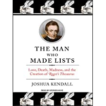 The Man Who Made Lists: Love, Death, Madness, and the Creation of <I>Roget's Thesaurus</I>: Love, Death, Madness, and the Creation of Roget's Thesaurus