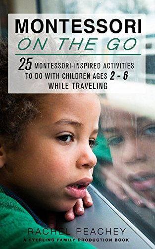 Montessori on the Go: 25 Montessori Inspired Activities to do with Children Ages 2-6 While Traveling (English Edition)