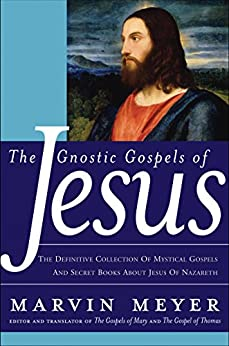 The Gnostic Gospels of Jesus: The Definitive Collection of Mystical Gospels and Secret Books about Jesus of Nazareth by [Meyer, Marvin W.]