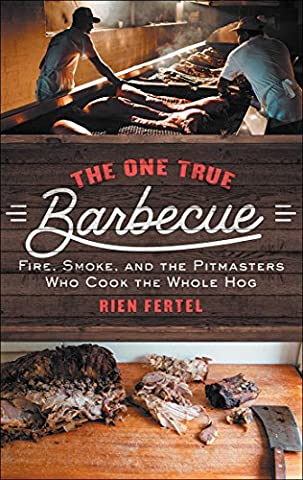 The One True Barbecue: Fire, Smoke, and the Pitmasters Who Cook the Whole Hog
