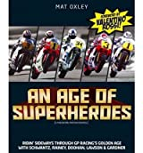 An Age of Superheroes: Ridin' Sideways Through GP Racing's Golden Age with Schwantz, Rainey, Doohan, Lawson and Gardner (Hardback) - Common