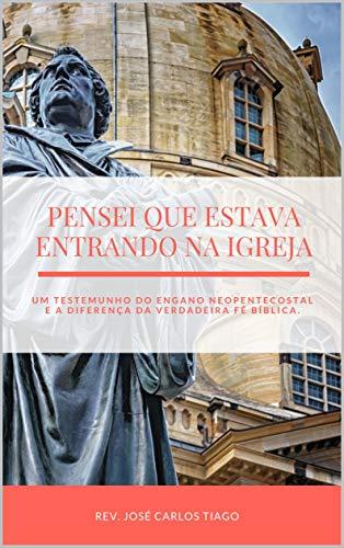 PENSEI QUE ESTAVA ENTRANDO NA IGREJA: Um Testemunho do Engano Neopentecostal e a Diferença da Verdadeira Fé Bíblica (Portuguese Edition)