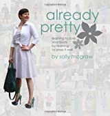 Already Pretty: Learning to Love Your Body by Learning to Dress it Well by Sally McGraw (2012-06-12)