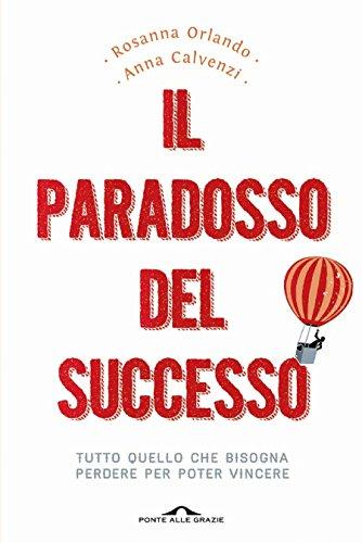 Il paradosso del successo: Tutto quello che bisogna perdere per poter vincere