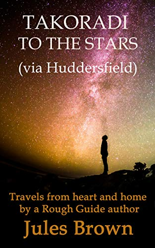Takoradi to the stars (via Huddersfield): Travels from heart and home by a Rough Guide author book cover