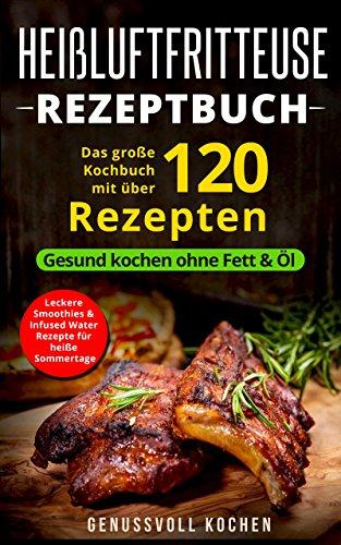 Heißluftfritteuse Rezeptbuch: Das große Kochbuch mit über 120 leckeren Rezepten - Gesund kochen ohne Fett & Öl - Inkl. Low Carb Rezepte, glutenfrei, vegetarisch, ... Weihnachtsrezepte (Genussvoll - Kochen Bbq