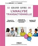 Le grand livre de l'analyse transactionnelle - Découvrir les concepts de base. Comprendre la construction de la personnalité. Appliquer l'AT au quotidien.