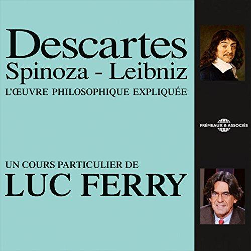 Descartes - Spinoza - Leibniz: L'œuvre philosophique expliquée