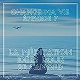 La méditation : Idées pour se lancer (Change ma vie 7)